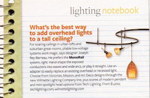 What's the best way to add overhead lights to a tall ceiling? For soaring ceilings in urban lofts and suburban great rooms, pliable low-voltage systems work magic, says designer Rey-Barreau. He prefers the Monorail system, right. Hand-shape the exposed conductors into waves and wide arcs, or play it straight. Use an adapter to easily replace an existing overhead or recessed light. Choose from Victorian, Mission, and Art Deco designs through the new Wilmette Lighting Company line, plus scores of modern pendants and mini spotlight head options from Tech Lighting. Lighting Notebook, Better Homes and Gardens October 2007